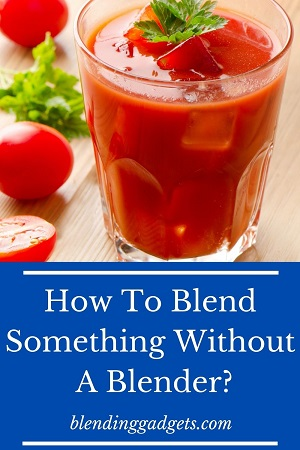 how do you blend something without a blender