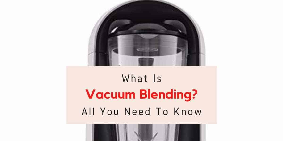 picture of vacuum blender with text reading what is vacuum blending
