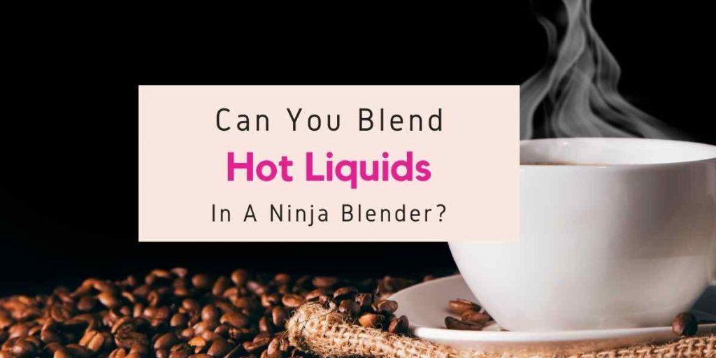can you blend hot liquids in a Nutri Ninja